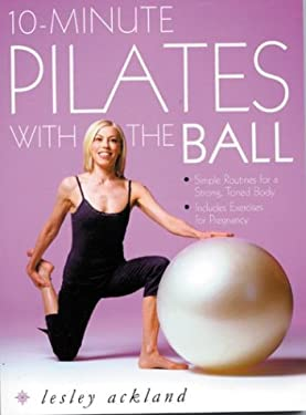 10-Minute Pilates with the Ball: Simple Routines for a Strong, Toned Body