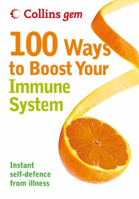 100 Ways to Boost Your Immune System: Instant Self-Defence from Illness