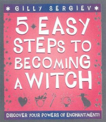 5 Easy Steps to Becoming a Witch: Discover Your Powers of Enchantment! 9780007102211