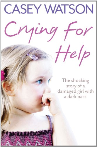 Crying for Help: The Shocking True Story of a Damaged Girl with a Dark Past 9780007436583