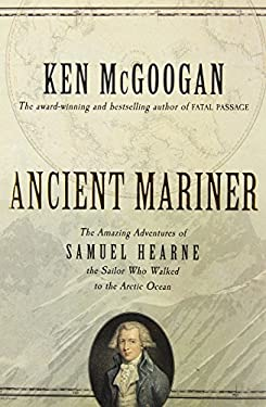 Ancient Mariner: The Amazing Adventures of Samuel Hearne, the Sailor Who Walked to the Arctic Ocean