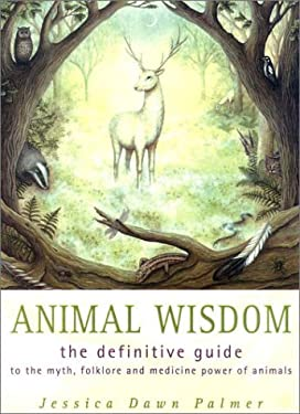Animal Wisdom: The Definitive Guide to the Myth, Folklore and Medicine Power of Animals