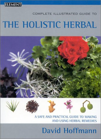 Complete Illustrated Guide to Holistic Herbal: A Safe and Practical Guide to Making and Using Herbal Remedies