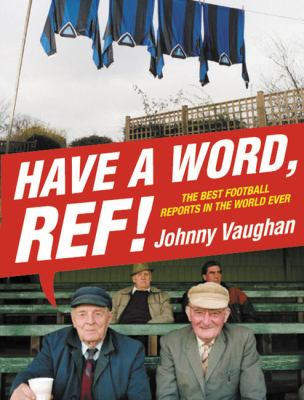 Have a Word, Ref!: The Best Football Reports in the World Ever