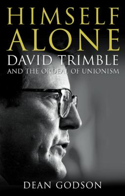 Himself Alone: David Trimble and the Ordeal of Unionism