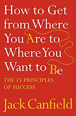 How to Get from Where You Are to Where You Want to Be : The 25 Principles of Success