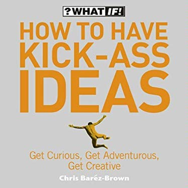 How to Have Kick-Ass Ideas: Get Curious, Get Adventurous, Get Creative 9780007220946
