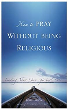 How to Pray Without Being Religious: Finding Your Own Spiritual Path