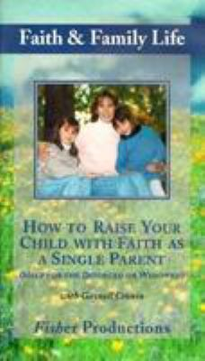 How to Raise Your Child with Faith as a Single Parent: Help for the Divorced or Widowed