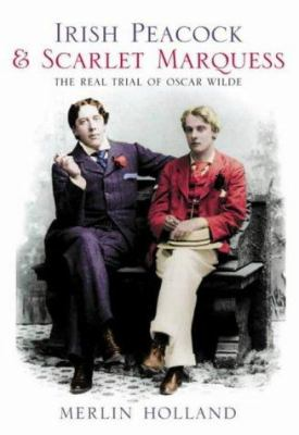 Irish Peacock & Scarlet Marquess: The Real Trial of Oscar Wilde