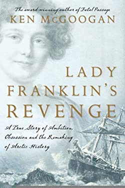 Lady Franklin's Revenge: A True Story of Ambition, Obsession, and the Remaking of Arctic History