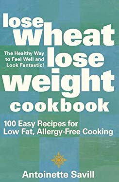 Lose Wheat, Lose Weight Cookbook: 100 Easy Recipes for Low Fat, Allergy-Free Cooking