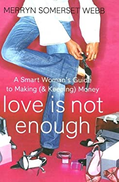 Love Is Not Enough: The Smart Woman's Guide to Making (and Keeping) Money