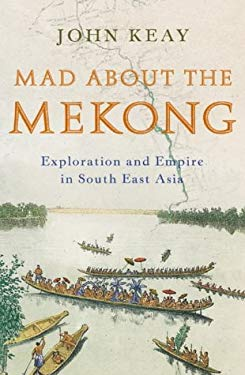 Mad about the Mekong: Exploration and Empire in South -East Asia