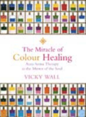 Miracle of Color Healing: 2nd Edition Aura-Soma Therapy as the Mirror of the Soul