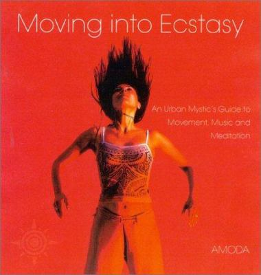 Moving Into Ecstasy: An Urban Mystic's Guide to Movement, Music, and Meditation