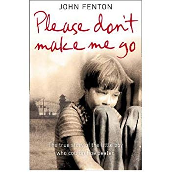 Please Don't Make Me Go: How One Boy's Courage Overcame a Brutal Childhood. John Fenton