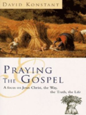 Praying the Gospels: A Focus on Jesus Christ, the Way, the Truth, the Life