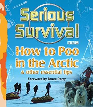 Serious Survival: How to Poo in the Arctic & Other Essential Tips 9780007262007
