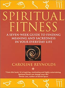 Spiritual Fitness: A Seven Week Guide to Finding Meaning and Sacredness in Your Everyday Life