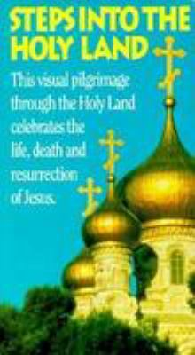 Steps Into the Holy Land: The Visual Pilgrimage Through the Holy Land Celebrates the Life, Death and Resurrection of Jesus