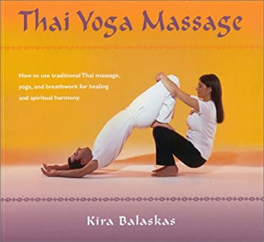 Thai Yoga Massage: How to Use Traditional Thai Massage, Yoga, and Breathwork for Healing and Spiritual Harmony