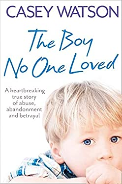 The Boy No One Loved: A Heartbreaking True Story of Abuse, Abandonment and Betrayal 9780007436569