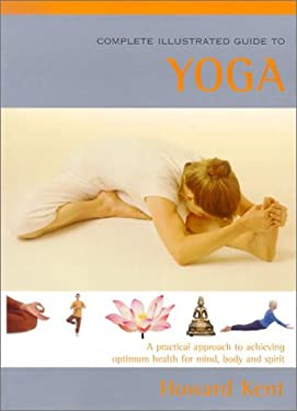 The Complete Illustrated Guide to Yoga: A Practical Approach to Achieving Optimum Health for Mind, Body, and Spirit