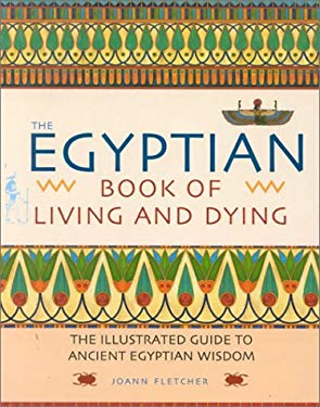 The Egyptian Book of Living and Dying: The Illustrated Guide to Ancient Egyptian Wisdom