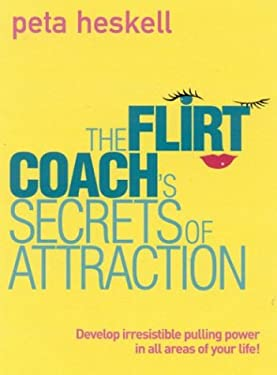 The Flirt Coach's Secrets of Attraction: Develop Irresistible Pulling Power in All Areas of Your Life!