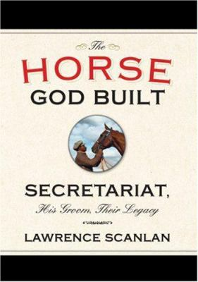 The Horse God Built: Secretariat, His Groom, Their Legacy