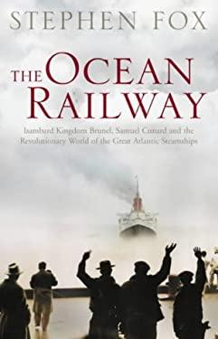 The Ocean Railway: Isambard Kingdom Brunel, Samuel Cunard and the Great Atlantic Steamships