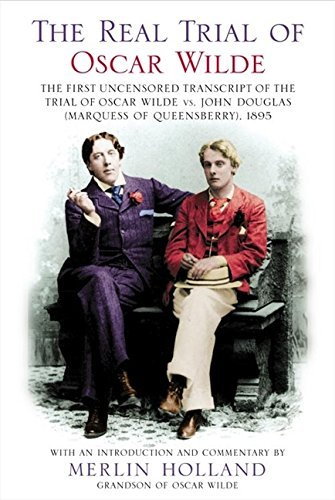 The Real Trial of Oscar Wilde: The First Uncensored Transcript of the Trial of Oscar Wilde Vs. John Douglas Marquess of Queensberry, 1895