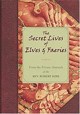 The Secret Lives of Elves and Faeries: From the Private Journals of the Rev. Robert Kirk