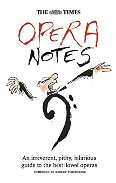 The Times Opera Notes: An Irreverent, Pithy, Hilarious Guide to the Best-Loved Operas
