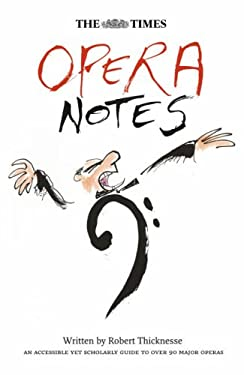 The Times Opera Notes: An Accessible Yet Scholarly Guide to Over 90 Major Operas