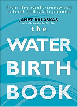 The Waterbirth Book: Everything You Need to Know from the World's Renowned Natural Childbirth Pioneer