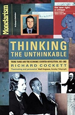 Thinking the Unthinkable: Think-Tanks and the Economic Counter-Revolution 1931-1983