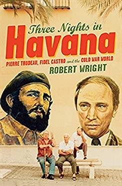 Three Nights in Havana: Pierre Trudeau, Fidel Castro and the Cold War World