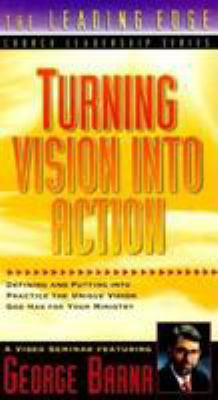 Turning Vision Into Action: Defining and Putting Into Practice the Unique Vision God Has for Your Ministry