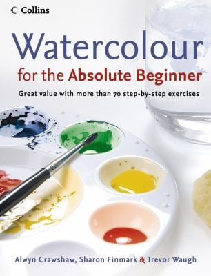 Watercolour for the Absolute Beginner: Great Value with More Than 70 Step-By-Step Exercises 9780007236060