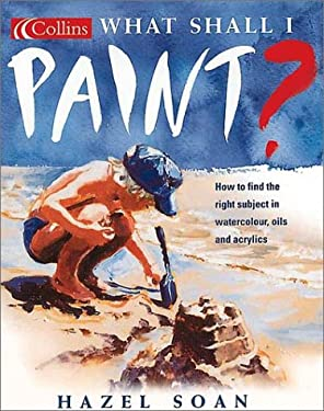 What Shall I Paint?: How to Find the Right Subject in Watercolor, Oils and Acrylics