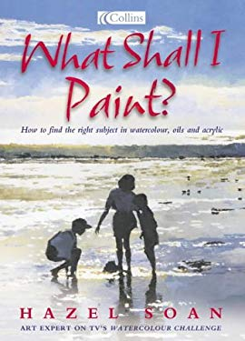 What Shall I Paint?: Finding the Right Subject in Watercolor, Oil and Acrylic