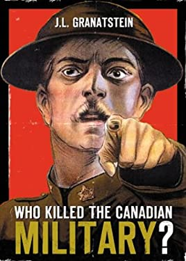 Who Killed the Canadian Military?: What Canada Must Do to Defend Itself in the 21st Century