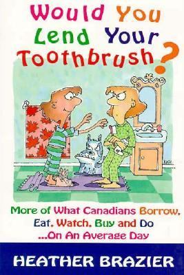 Would You Lend Your Toothbrush?: More of What Canadians Borrow, Eat, Watch, Buy and Do...on an Average Day