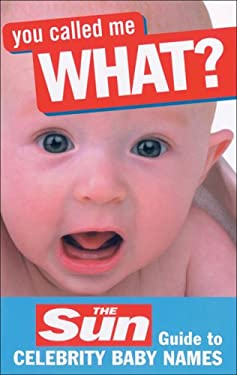 You Called Me What?: The Sun Guide to Celebrity Baby Names