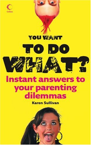 You Want to Do What?: Instant Answers to Your Parenting Dilemmas