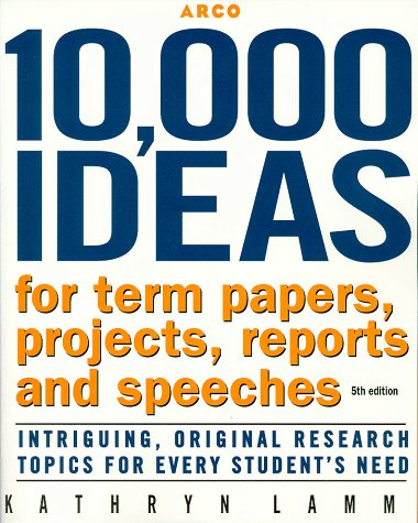 10,000 Ideas for Term Papers, Projects, Reports and Speeches: Intriguing, Original Research Topics for Every Student's Need