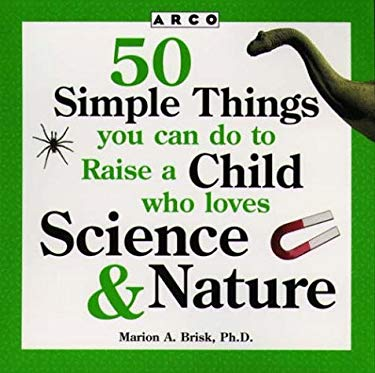50 Simple Things You Can Do to Raise a Child Who Loves Science & Nature 9780028619354