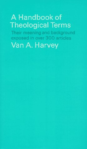A Handbook of Theological Terms Their Meaning and Background Exposed in Over 300 Articles........
